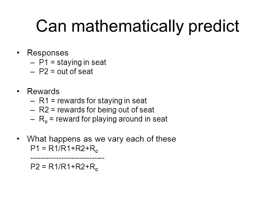 Can mathematically predict Responses –P1 = staying in seat –P2 = out of seat Rewards –R1 = rewards for staying in seat –R2 = rewards for being out of seat –R o = reward for playing around in seat What happens as we vary each of these P1 = R1/R1+R2+R o ----------------------------- P2 = R1/R1+R2+R o