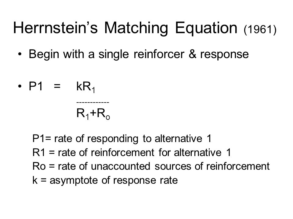 Herrnstein's Matching Equation (1961) Begin with a single reinforcer & response P1 =kR 1 ------------ R 1 +R o P1= rate of responding to alternative 1 R1 = rate of reinforcement for alternative 1 Ro = rate of unaccounted sources of reinforcement k = asymptote of response rate