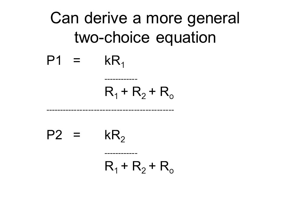 Can derive a more general two-choice equation P1 =kR 1 ------------ R 1 + R 2 + R o --------------------------------------------- P2 =kR 2 -----------