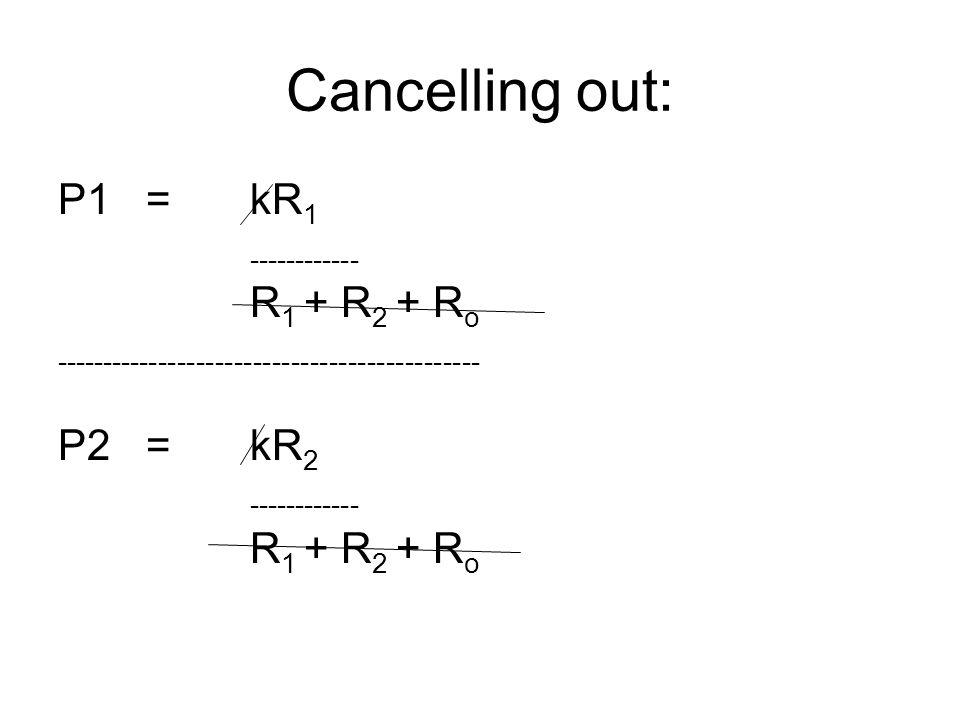 Cancelling out: P1 =kR 1 ------------ R 1 + R 2 + R o --------------------------------------------- P2 =kR 2 ------------ R 1 + R 2 + R o