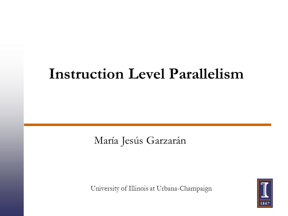 Instruction Level Parallelism María Jesús Garzarán University of Illinois at Urbana-Champaign