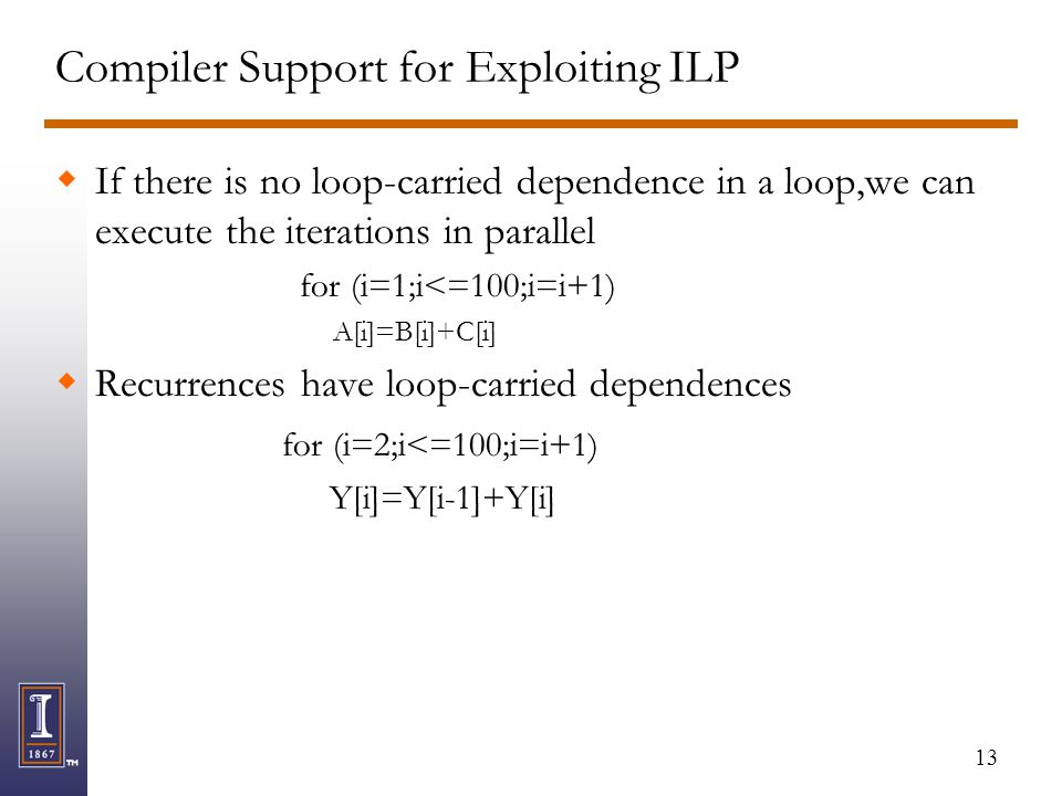 13 Compiler Support for Exploiting ILP  If there is no loop-carried dependence in a loop,we can execute the iterations in parallel for (i=1;i<=100;i=