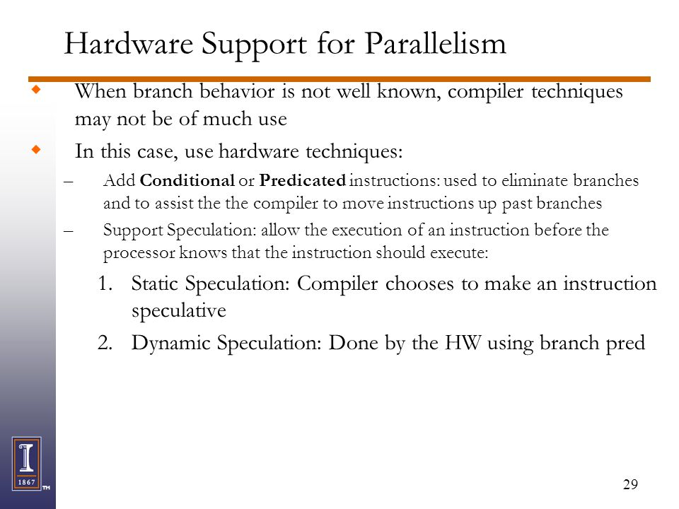 29 Hardware Support for Parallelism  When branch behavior is not well known, compiler techniques may not be of much use  In this case, use hardware