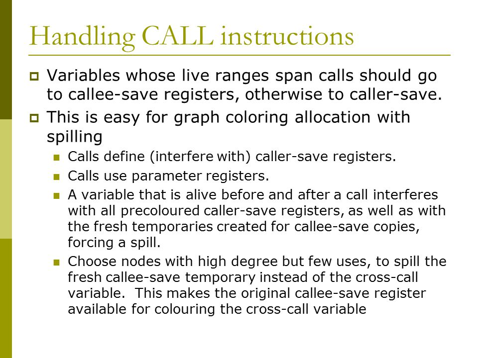 Handling CALL instructions  Variables whose live ranges span calls should go to callee-save registers, otherwise to caller-save.