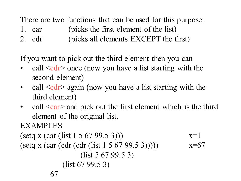 There are two functions that can be used for this purpose: 1.car(picks the first element of the list) 2.cdr(picks all elements EXCEPT the first) If you want to pick out the third element then you can call once (now you have a list starting with the second element) call again (now you have a list starting with the third element) call and pick out the first element which is the third element of the original list.