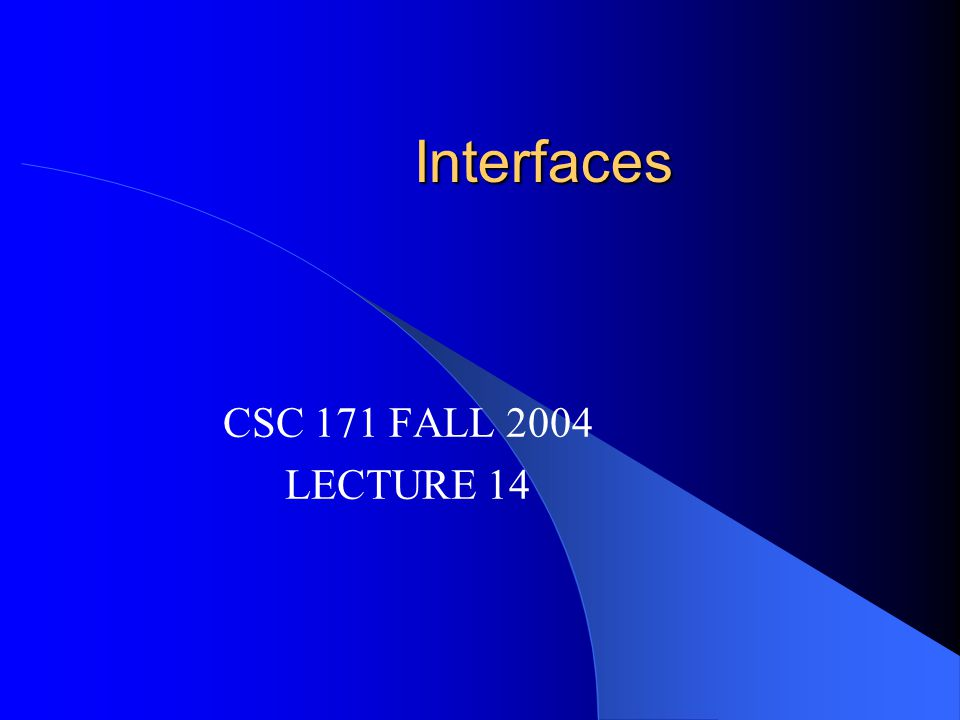 Interfaces CSC 171 FALL 2004 LECTURE 14