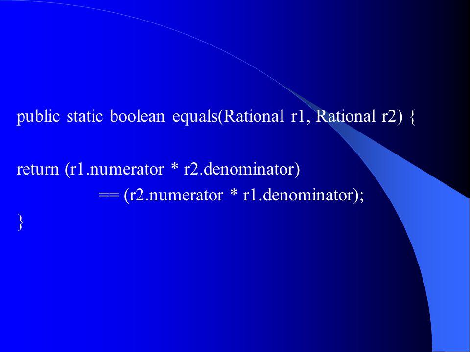 public static boolean equals(Rational r1, Rational r2) { return (r1.numerator * r2.denominator) == (r2.numerator * r1.denominator); }