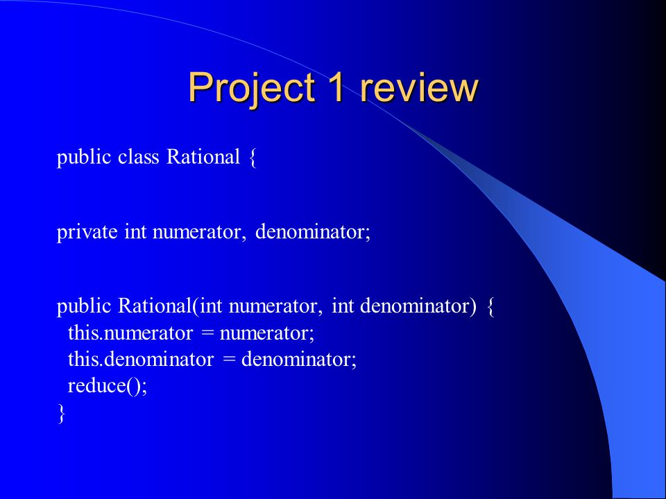 Project 1 review public class Rational { private int numerator, denominator; public Rational(int numerator, int denominator) { this.numerator = numerator; this.denominator = denominator; reduce(); }