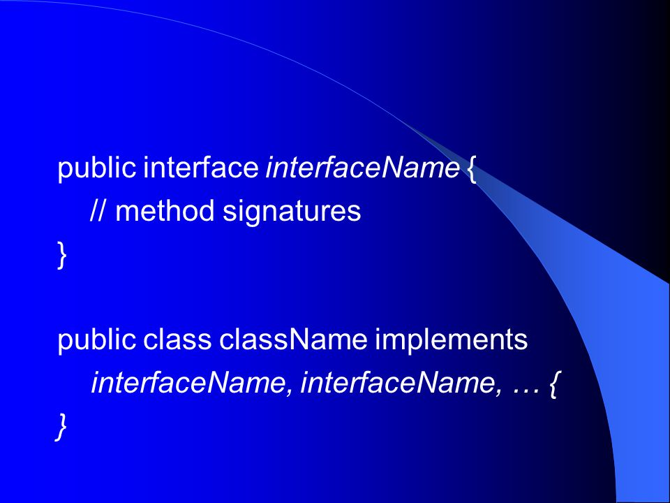 public interface interfaceName { // method signatures } public class className implements interfaceName, interfaceName, … { }