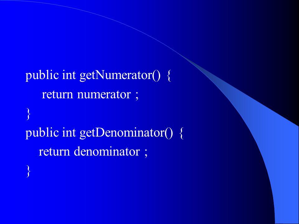 public int getNumerator() { return numerator ; } public int getDenominator() { return denominator ; }