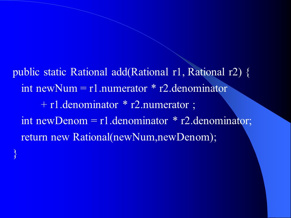 Rational r1 = new Rational(1,2); Rational r2 = new Rational(3,4); Rational r3 = Rational.add(r1,r2); Rational r4 = Rational.add(r2,r1);