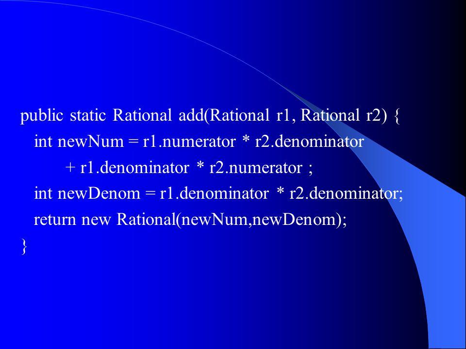 public static Rational add(Rational r1, Rational r2) { int newNum = r1.numerator * r2.denominator + r1.denominator * r2.numerator ; int newDenom = r1.denominator * r2.denominator; return new Rational(newNum,newDenom); }