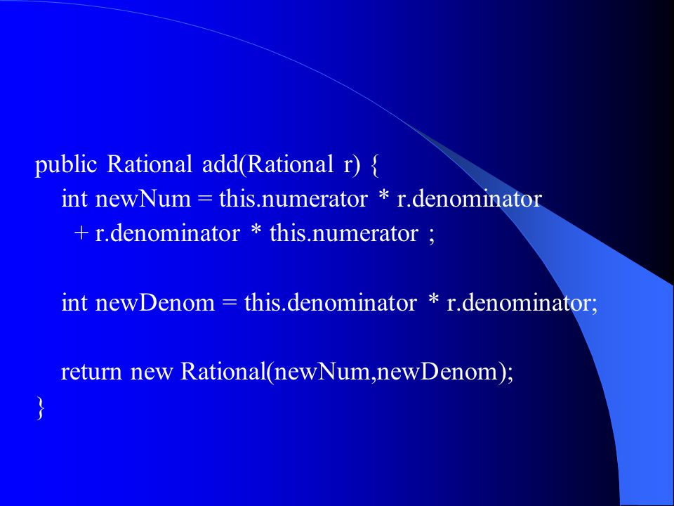Rational r1 = new Rational(1,2); Rational r2 = new Rational(3,4); Rational r3 = r1.add(r2); Rational r4 = r2.add(r1);