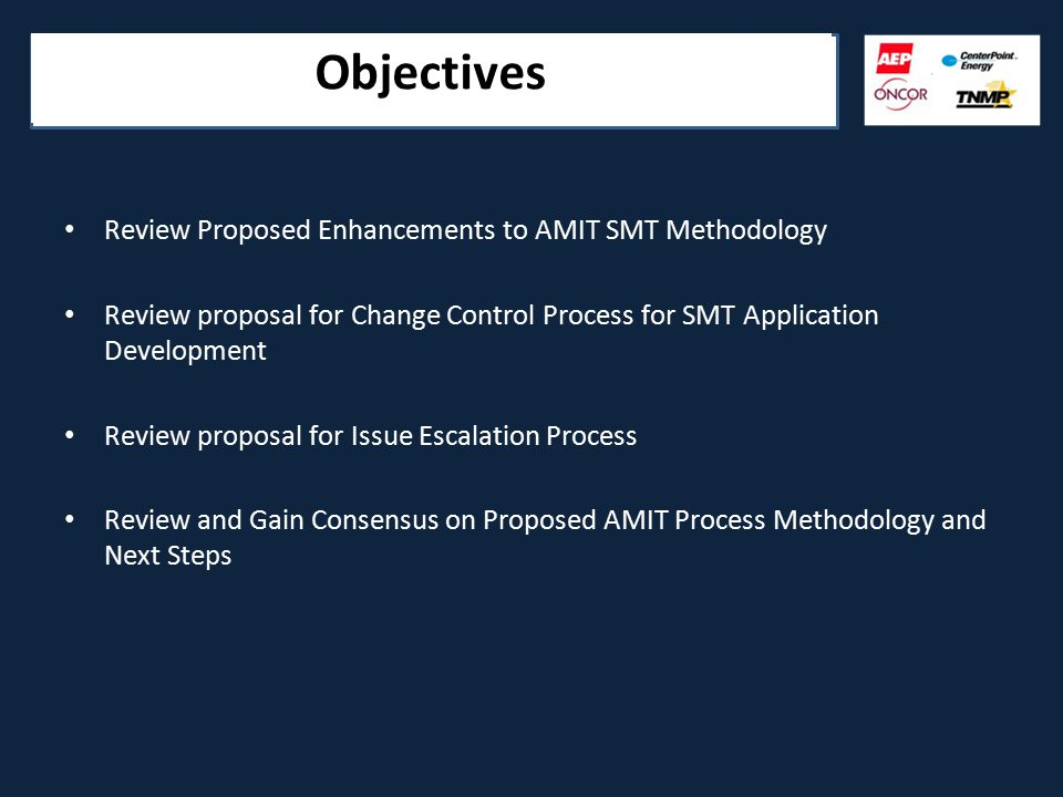Objectives Review Proposed Enhancements to AMIT SMT Methodology Review proposal for Change Control Process for SMT Application Development Review proposal for Issue Escalation Process Review and Gain Consensus on Proposed AMIT Process Methodology and Next Steps