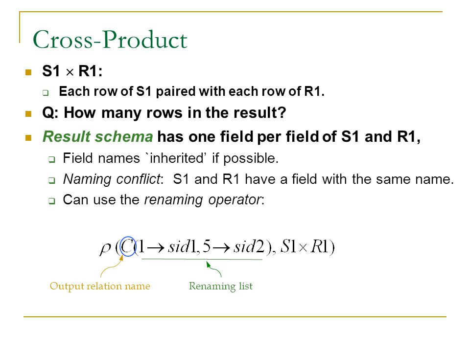 Cross-Product S1  R1:  Each row of S1 paired with each row of R1. Q: How many rows in the result? Result schema has one field per field of S1 and R1