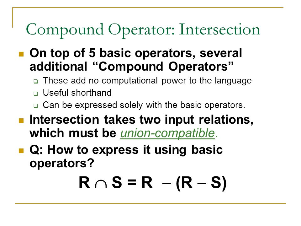 "Compound Operator: Intersection On top of 5 basic operators, several additional ""Compound Operators""  These add no computational power to the languag"