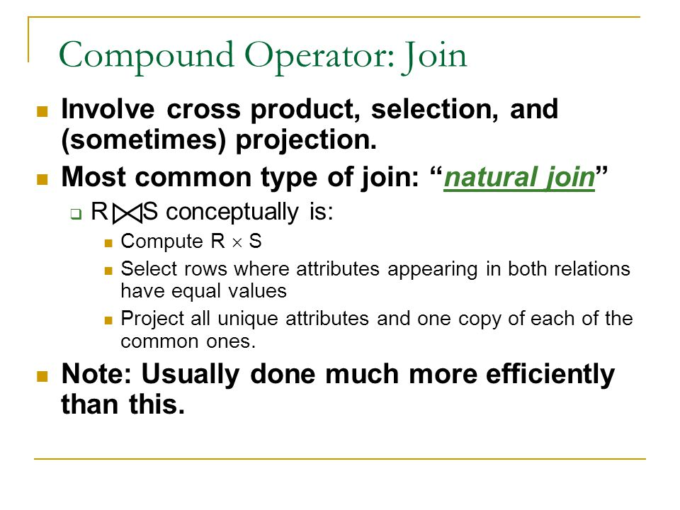 "Compound Operator: Join Involve cross product, selection, and (sometimes) projection. Most common type of join: ""natural join""  R S conceptually is:"