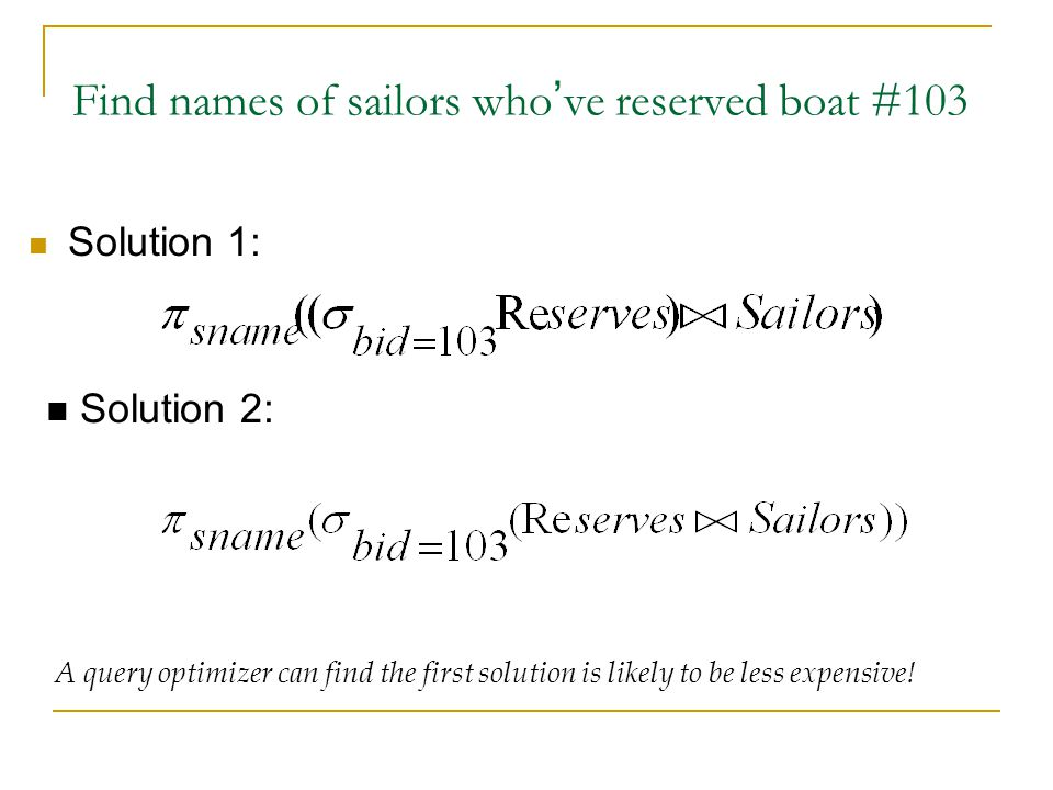 Find names of sailors who ' ve reserved boat #103 Solution 1: Solution 2: A query optimizer can find the first solution is likely to be less expensive!