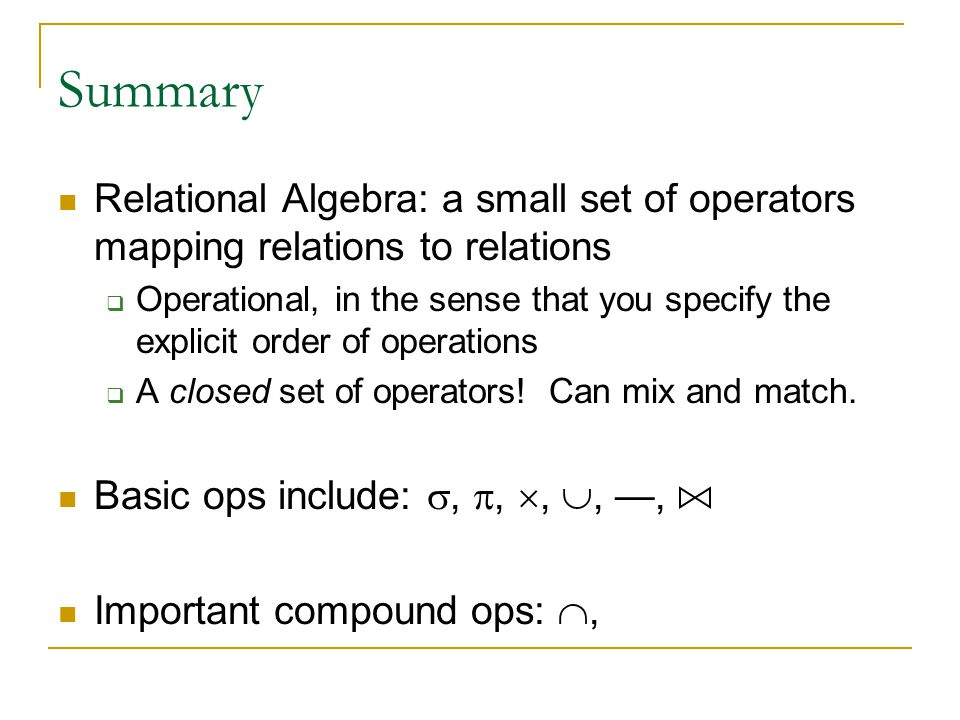 Summary Relational Algebra: a small set of operators mapping relations to relations  Operational, in the sense that you specify the explicit order of operations  A closed set of operators.