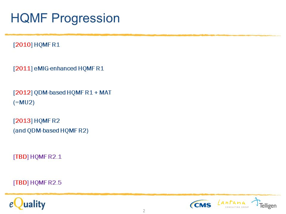 3 HQMF Progression [2010] HQMF R1 [2011] eMIG-enhanced HQMF R1 [2012] QDM-based HQMF R1 + MAT (=MU2) [TBD] HQMF R2.1 [2013] HQMF R2 (and QDM-based HQMF R2) [TBD] HQMF R2.5 The first international standard for the formal representation of clinical quality measure metadata, data elements, and logic Metadata o Standardized measure types o Standardized populations o Standardized performance calculations Data elements o Tied to HL7 RIM Logic o Broad and expressive, but unconstrained