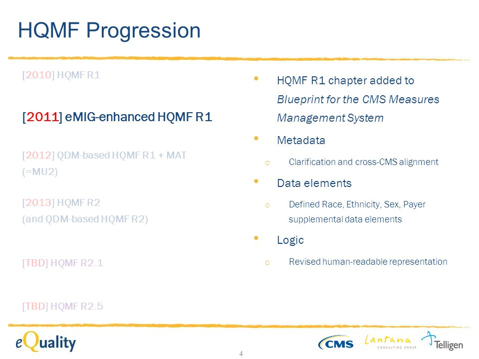 4 HQMF Progression [2010] HQMF R1 [2011] eMIG-enhanced HQMF R1 [2012] QDM-based HQMF R1 + MAT (=MU2) [TBD] HQMF R2.1 [2013] HQMF R2 (and QDM-based HQMF R2) [TBD] HQMF R2.5 HQMF R1 chapter added to Blueprint for the CMS Measures Management System Metadata o Clarification and cross-CMS alignment Data elements o Defined Race, Ethnicity, Sex, Payer supplemental data elements Logic o Revised human-readable representation