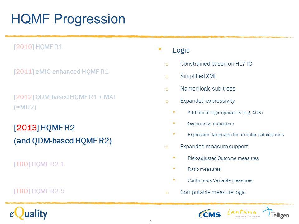 8 HQMF Progression [2010] HQMF R1 [2011] eMIG-enhanced HQMF R1 [2012] QDM-based HQMF R1 + MAT (=MU2) [TBD] HQMF R2.1 [2013] HQMF R2 (and QDM-based HQMF R2) [TBD] HQMF R2.5 Logic o Constrained based on HL7 IG o Simplified XML o Named logic sub-trees o Expanded expressivity Additional logic operators (e.g.