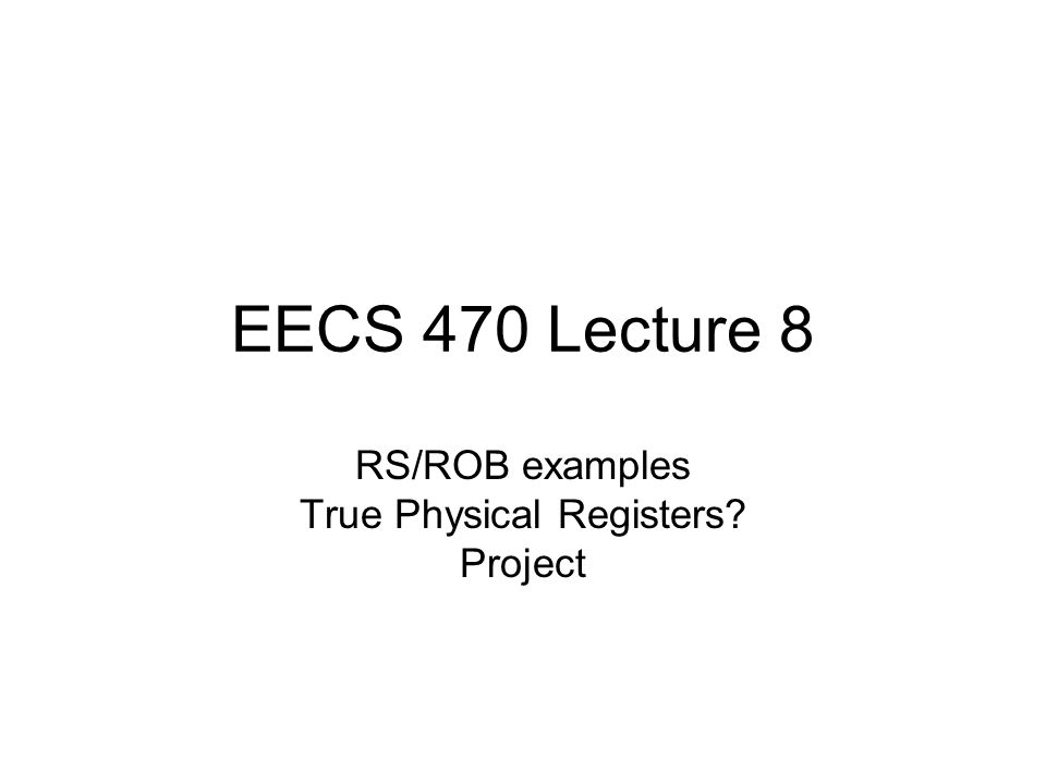 EECS 470 Lecture 8 RS/ROB examples True Physical Registers Project