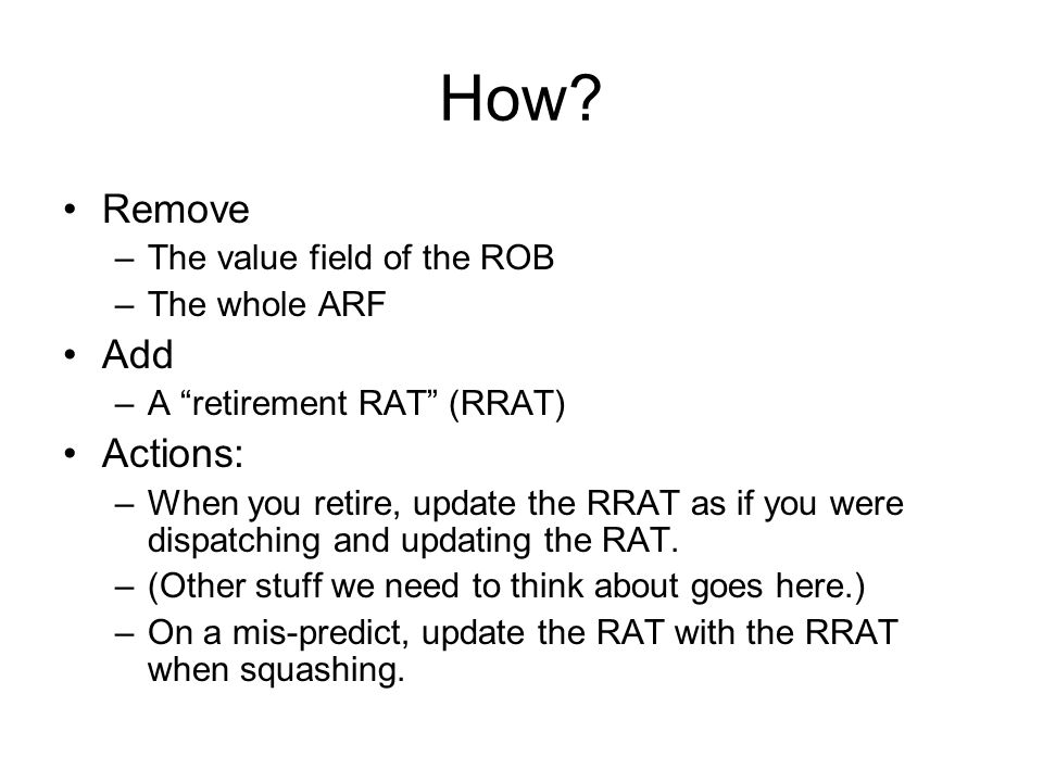 "Remove –The value field of the ROB –The whole ARF Add –A ""retirement RAT"" (RRAT) Actions: –When you retire, update the RRAT as if you were dispatching"
