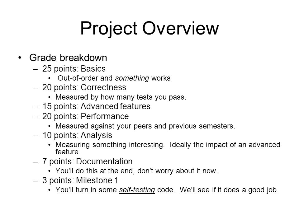 Project Overview Grade breakdown –25 points: Basics Out-of-order and something works –20 points: Correctness Measured by how many tests you pass. –15
