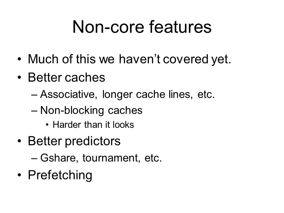 Non-core features Much of this we haven't covered yet. Better caches –Associative, longer cache lines, etc. –Non-blocking caches Harder than it looks