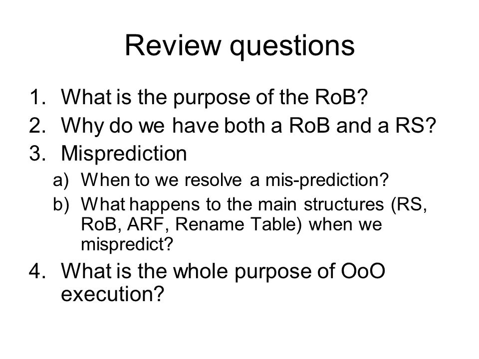 Review questions 1.What is the purpose of the RoB? 2.Why do we have both a RoB and a RS? 3.Misprediction a)When to we resolve a mis-prediction? b)What