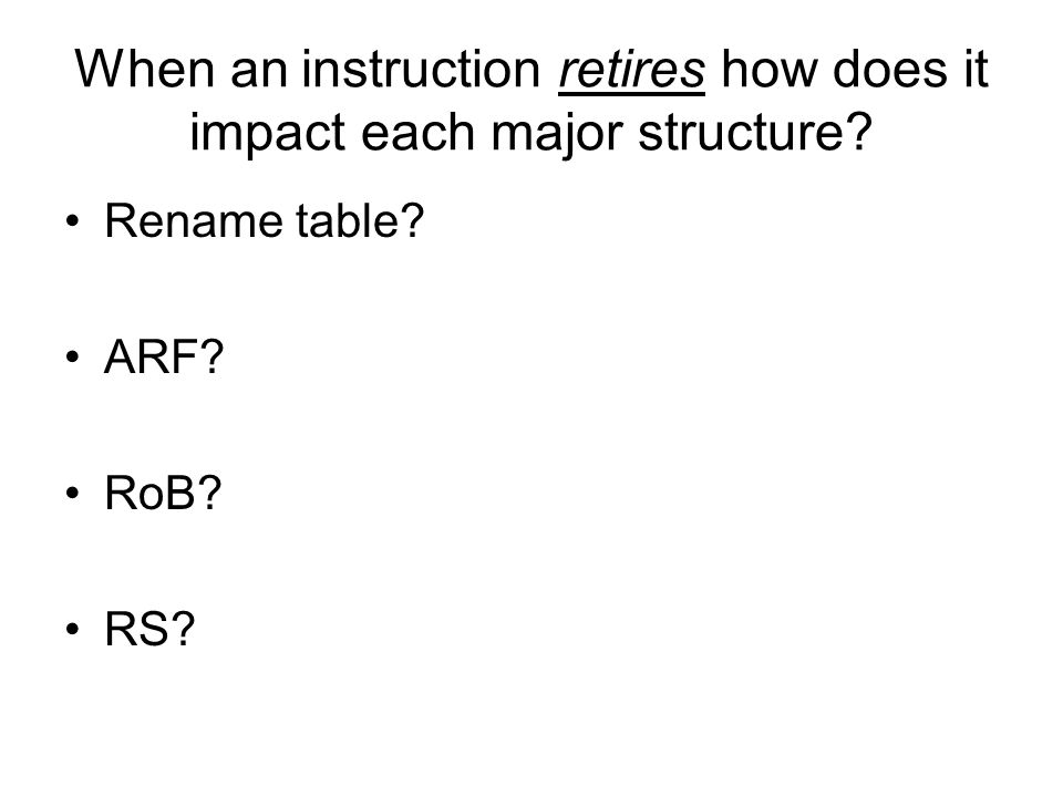 When an instruction retires how does it impact each major structure? Rename table? ARF? RoB? RS?