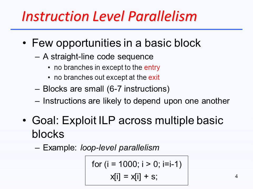 Instruction Level Parallelism Few opportunities in a basic block –A straight-line code sequence no branches in except to the entry no branches out exc