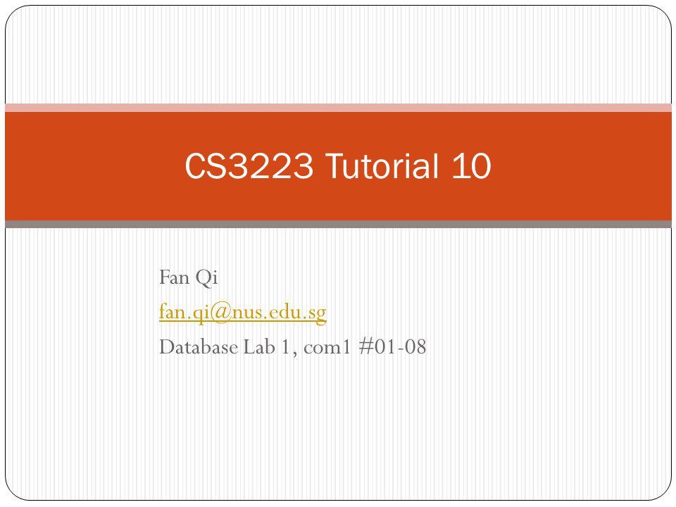Fan Qi fan.qi@nus.edu.sg Database Lab 1, com1 #01-08 CS3223 Tutorial 10