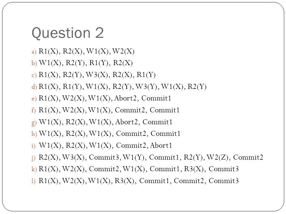 Question 2 a) R1(X), R2(X), W1(X), W2(X) b) W1(X), R2(Y), R1(Y), R2(X) c) R1(X), R2(Y), W3(X), R2(X), R1(Y) d) R1(X), R1(Y), W1(X), R2(Y), W3(Y), W1(X), R2(Y) e) R1(X), W2(X), W1(X), Abort2, Commit1 f) R1(X), W2(X), W1(X), Commit2, Commit1 g) W1(X), R2(X), W1(X), Abort2, Commit1 h) W1(X), R2(X), W1(X), Commit2, Commit1 i) W1(X), R2(X), W1(X), Commit2, Abort1 j) R2(X), W3(X), Commit3, W1(Y), Commit1, R2(Y), W2(Z), Commit2 k) R1(X), W2(X), Commit2, W1(X), Commit1, R3(X), Commit3 l) R1(X), W2(X), W1(X), R3(X), Commit1, Commit2, Commit3
