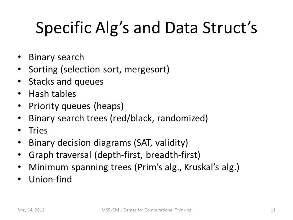 Specific Alg's and Data Struct's Binary search Sorting (selection sort, mergesort) Stacks and queues Hash tables Priority queues (heaps) Binary search trees (red/black, randomized) Tries Binary decision diagrams (SAT, validity) Graph traversal (depth-first, breadth-first) Minimum spanning trees (Prim's alg., Kruskal's alg.) Union-find May 14, 201211MSR-CMU Center for Computational Thinking