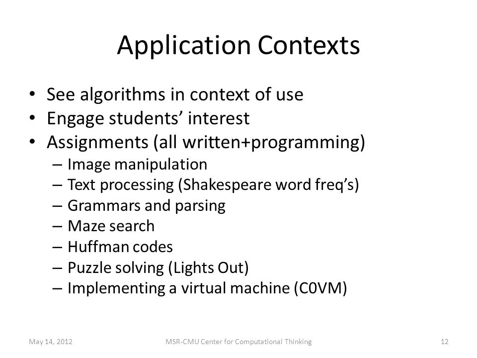 Application Contexts See algorithms in context of use Engage students' interest Assignments (all written+programming) – Image manipulation – Text processing (Shakespeare word freq's) – Grammars and parsing – Maze search – Huffman codes – Puzzle solving (Lights Out) – Implementing a virtual machine (C0VM) May 14, 201212MSR-CMU Center for Computational Thinking