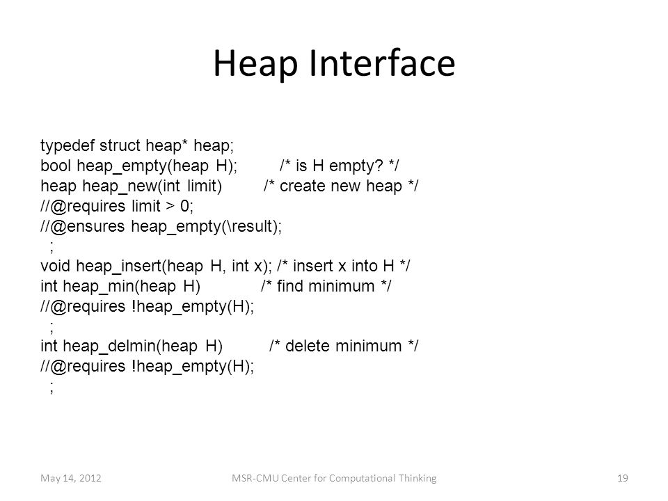 Heap Interface May 14, 2012MSR-CMU Center for Computational Thinking19 typedef struct heap* heap; bool heap_empty(heap H); /* is H empty.