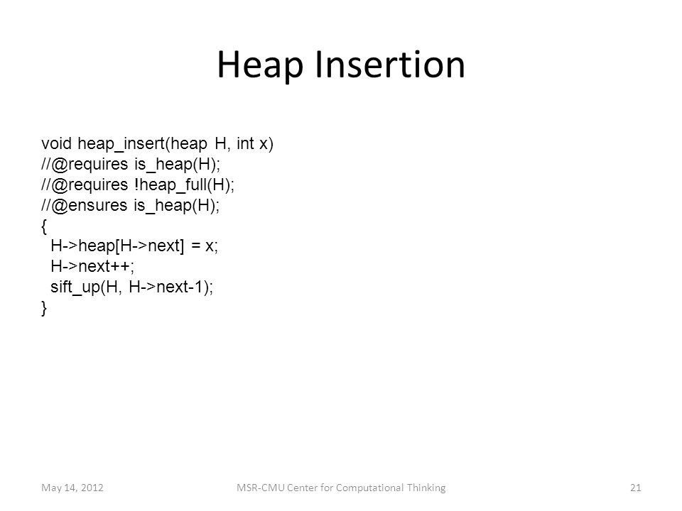 Heap Insertion May 14, 2012MSR-CMU Center for Computational Thinking21 void heap_insert(heap H, int x) //@requires is_heap(H); //@requires !heap_full(H); //@ensures is_heap(H); { H->heap[H->next] = x; H->next++; sift_up(H, H->next-1); }
