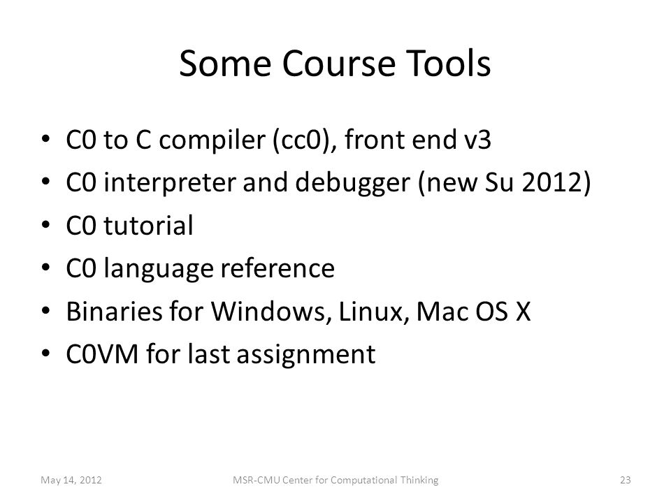 Some Course Tools C0 to C compiler (cc0), front end v3 C0 interpreter and debugger (new Su 2012) C0 tutorial C0 language reference Binaries for Windows, Linux, Mac OS X C0VM for last assignment May 14, 201223MSR-CMU Center for Computational Thinking