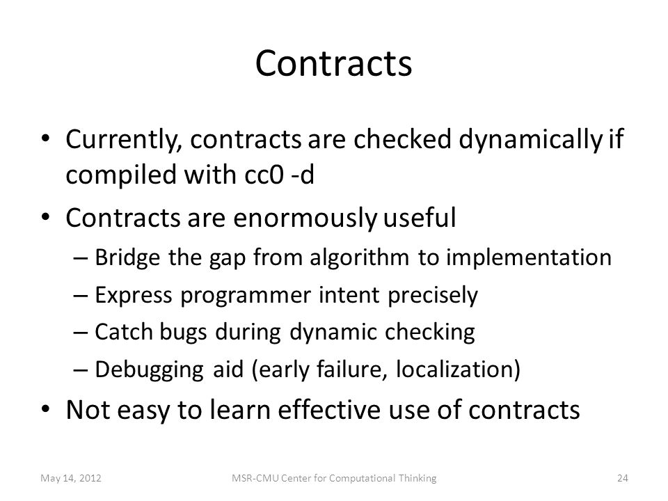 Contracts Currently, contracts are checked dynamically if compiled with cc0 -d Contracts are enormously useful – Bridge the gap from algorithm to implementation – Express programmer intent precisely – Catch bugs during dynamic checking – Debugging aid (early failure, localization) Not easy to learn effective use of contracts May 14, 201224MSR-CMU Center for Computational Thinking