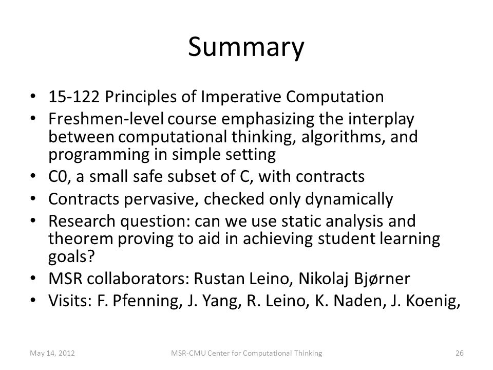 Summary 15-122 Principles of Imperative Computation Freshmen-level course emphasizing the interplay between computational thinking, algorithms, and programming in simple setting C0, a small safe subset of C, with contracts Contracts pervasive, checked only dynamically Research question: can we use static analysis and theorem proving to aid in achieving student learning goals.