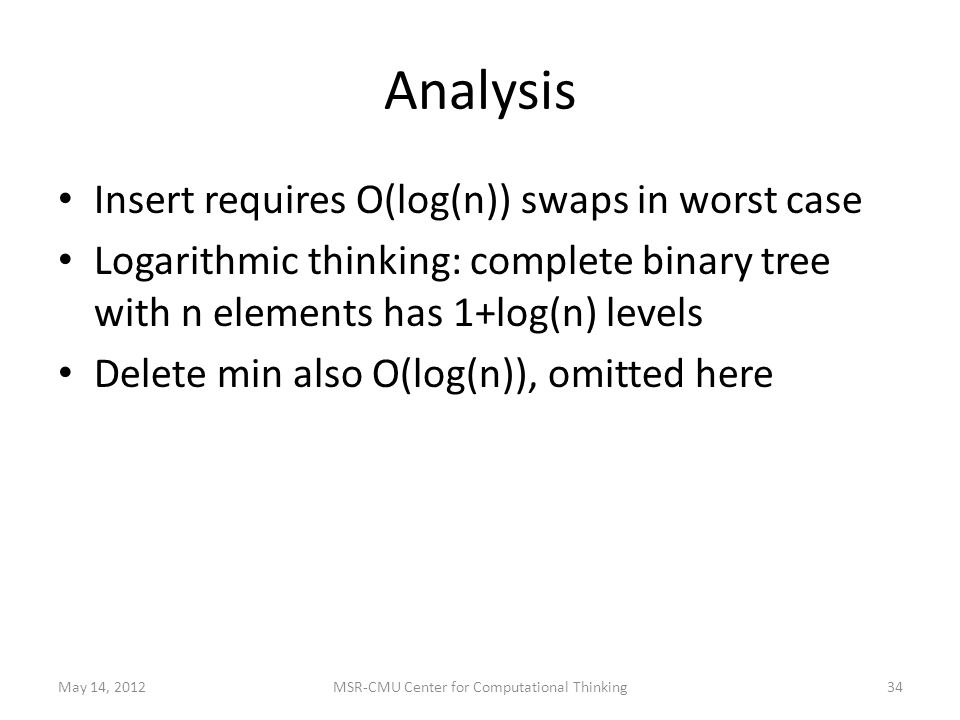 Analysis Insert requires O(log(n)) swaps in worst case Logarithmic thinking: complete binary tree with n elements has 1+log(n) levels Delete min also O(log(n)), omitted here May 14, 2012MSR-CMU Center for Computational Thinking34