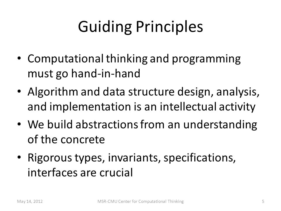 Guiding Principles Computational thinking and programming must go hand-in-hand Algorithm and data structure design, analysis, and implementation is an intellectual activity We build abstractions from an understanding of the concrete Rigorous types, invariants, specifications, interfaces are crucial May 14, 20125MSR-CMU Center for Computational Thinking