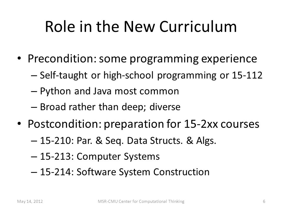 Role in the New Curriculum Precondition: some programming experience – Self-taught or high-school programming or 15-112 – Python and Java most common – Broad rather than deep; diverse Postcondition: preparation for 15-2xx courses – 15-210: Par.