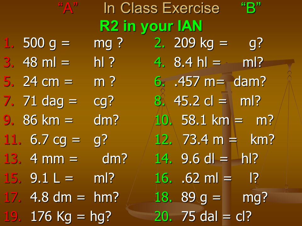 1. 500 g =mg ?2. 209 kg = g. 3. 48 ml =hl ?4. 8.4 hl = ml.