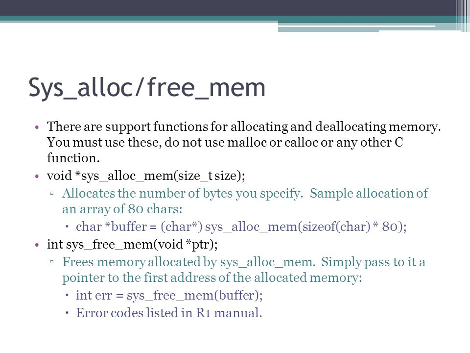 Sys_alloc/free_mem There are support functions for allocating and deallocating memory. You must use these, do not use malloc or calloc or any other C