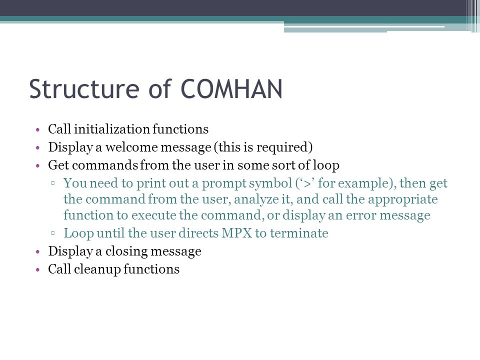 Structure of COMHAN Call initialization functions Display a welcome message (this is required) Get commands from the user in some sort of loop ▫You ne
