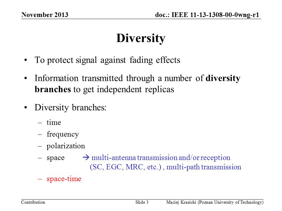 doc.: IEEE 11-13-1308-00-0wng-r1 Contribution Diversity To protect signal against fading effects Information transmitted through a number of diversity branches to get independent replicas Diversity branches: –time –frequency –polarization –space  multi-antenna transmission and/or reception (SC, EGC, MRC, etc.), multi-path transmission November 2013 Maciej Krasicki (Poznan University of Technology)Slide 3 –space-time