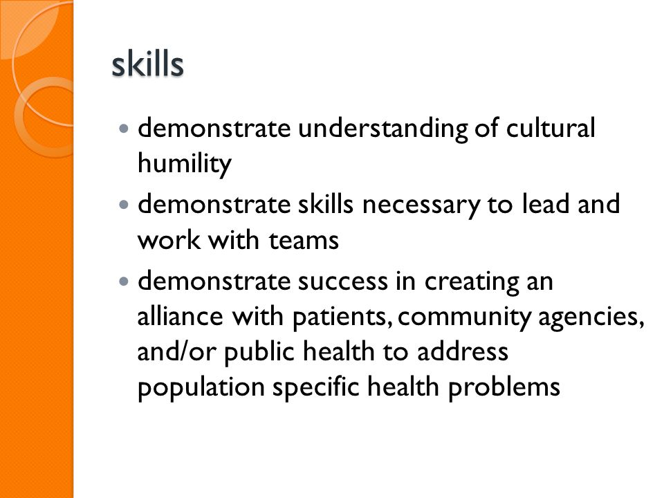skills demonstrate understanding of cultural humility demonstrate skills necessary to lead and work with teams demonstrate success in creating an alliance with patients, community agencies, and/or public health to address population specific health problems